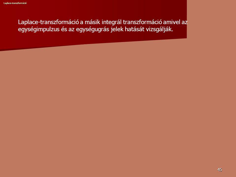 45 Laplace-transzformáció a másik integrál transzformáció amivel az egységimpulzus és az egységugrás jelek hatását vizsgálják.Laplace-transzformáció