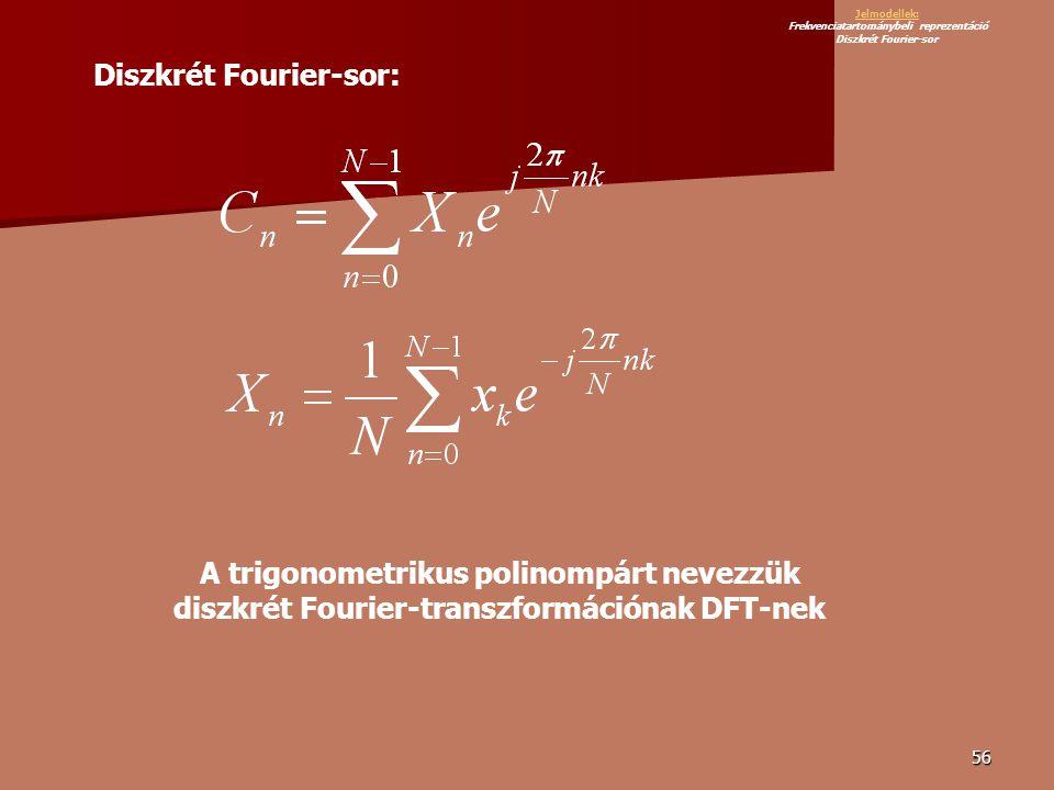 56 Diszkrét Fourier-sor: A trigonometrikus polinompárt nevezzük diszkrét Fourier-transzformációnak DFT-nek Jelmodellek: Jelmodellek: Frekvenciatartománybeli reprezentáció Diszkrét Fourier-sor