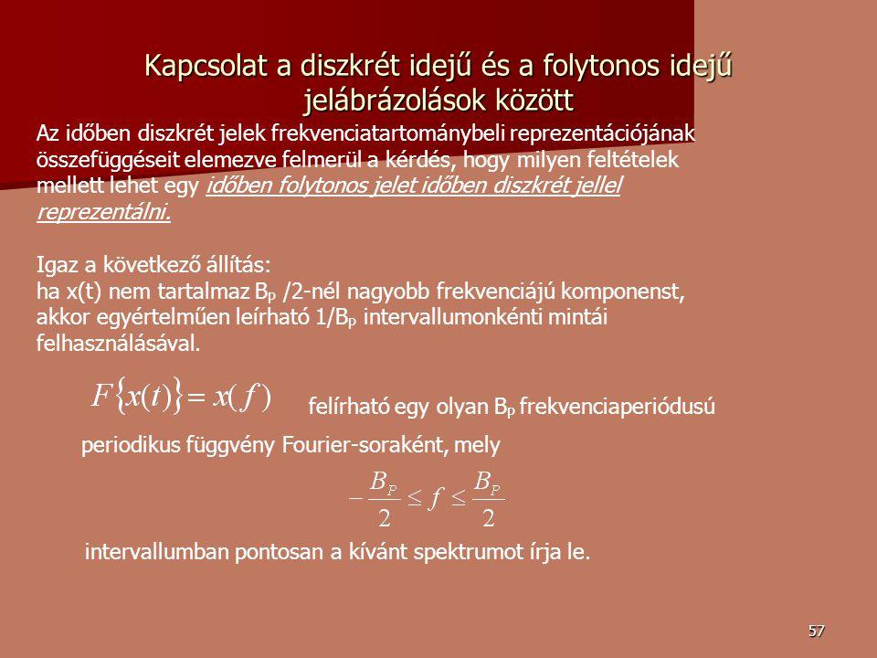 57 Kapcsolat a diszkrét idejű és a folytonos idejű jelábrázolások között Az időben diszkrét jelek frekvenciatartománybeli reprezentációjának összefüggéseit elemezve felmerül a kérdés, hogy milyen feltételek mellett lehet egy időben folytonos jelet időben diszkrét jellel reprezentálni.