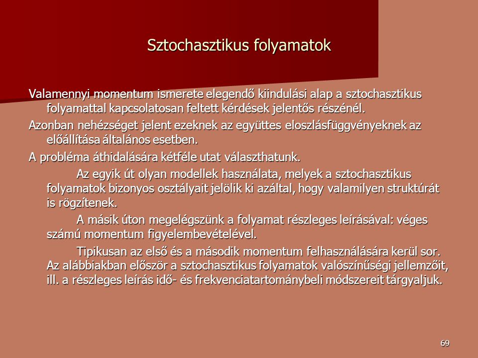 69 Sztochasztikus folyamatok Valamennyi momentum ismerete elegendő kiindulási alap a sztochasztikus folyamattal kapcsolatosan feltett kérdések jelentős részénél.