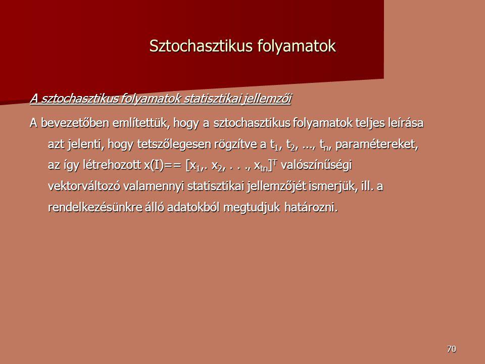 70 Sztochasztikus folyamatok A sztochasztikus folyamatok statisztikai jellemzői A bevezetőben említettük, hogy a sztochasztikus folyamatok teljes leírása azt jelenti, hogy tetszőlegesen rögzítve a t 1, t 2,...' t n, paramétereket, az így létrehozott x(I)== [x 1,.