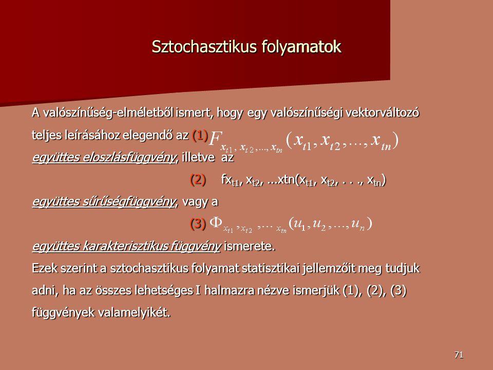 71 A valószínűség-elméletből ismert, hogy egy valószínűségi vektorváltozó teljes leírásához elegendő az (1) együttes eloszlásfüggvény, illetve az (2) fx t1, x t2,...xtn(x t1, x t2,...' x tn ) (2) fx t1, x t2,...xtn(x t1, x t2,...' x tn ) együttes sűrűségfüggvény, vagy a (3) (3) együttes karakterisztikus függvény ismerete.