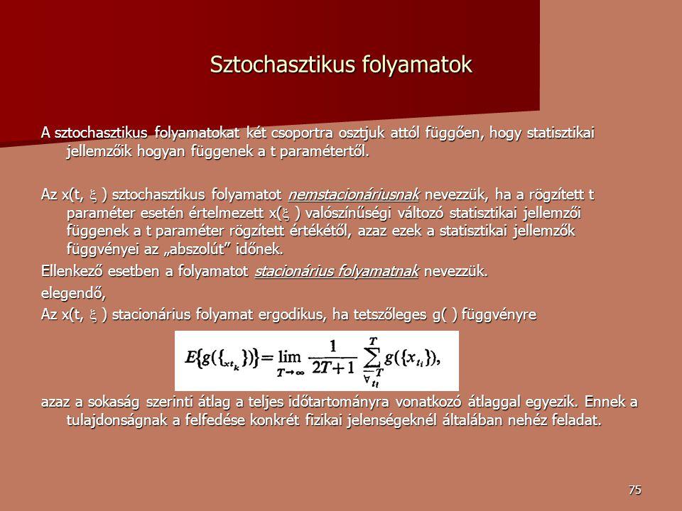 75 Sztochasztikus folyamatok A sztochasztikus folyamatokat két csoportra osztjuk attól függően, hogy statisztikai jellemzőik hogyan függenek a t paramétertől.