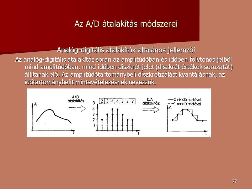 77 Az A/D átalakítás módszerei Analóg-digitális átalakítók általános jellemzői Az analóg-digitális átalakítás során az amplitúdóban és időben folytonos jelből mind amplitúdóban, mind időben diszkrét jelet (diszkrét értékek sorozatát) állítanak elő.