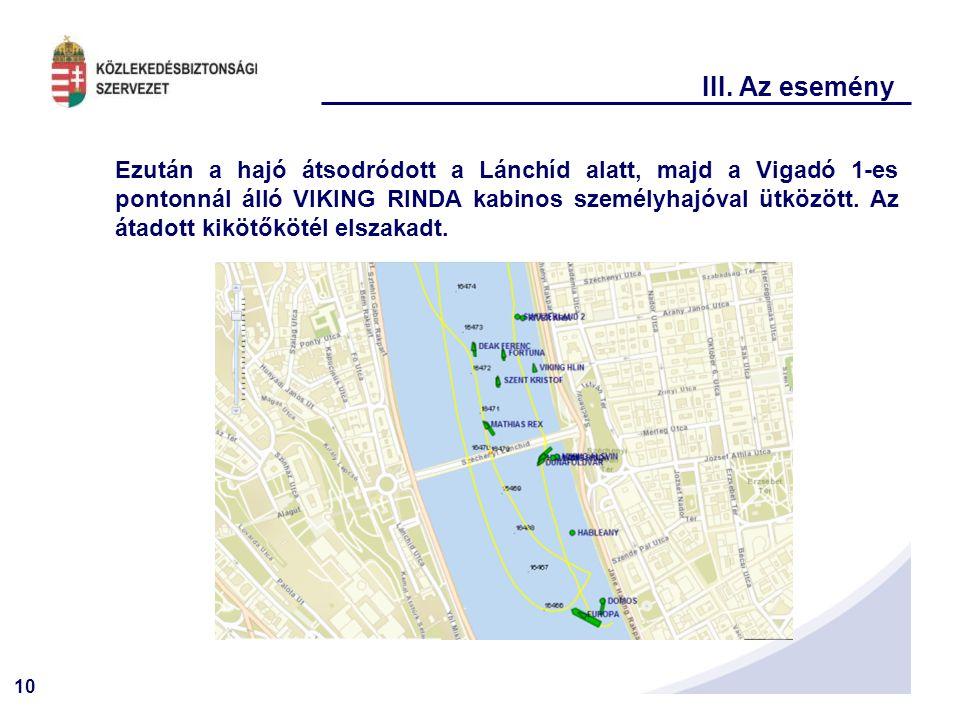 10 III. Az esemény Ezután a hajó átsodródott a Lánchíd alatt, majd a Vigadó 1-es pontonnál álló VIKING RINDA kabinos személyhajóval ütközött. Az átado