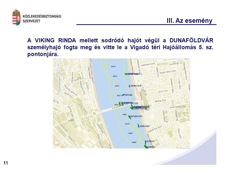 11 III. Az esemény A VIKING RINDA mellett sodródó hajót végül a DUNAFÖLDVÁR személyhajó fogta meg és vitte le a Vigadó téri Hajóállomás 5. sz. pontonj