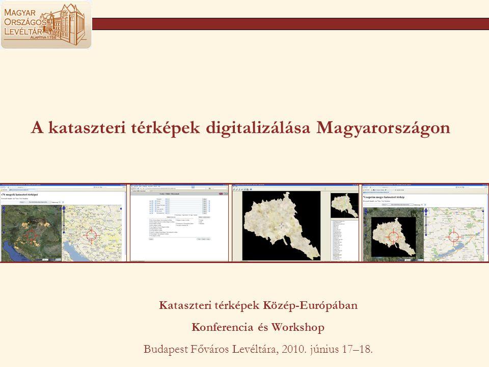 A kataszteri térképek digitalizálása Magyarországon Kataszteri térképek Közép-Európában Konferencia és Workshop Budapest Főváros Levéltára, 2010. júni