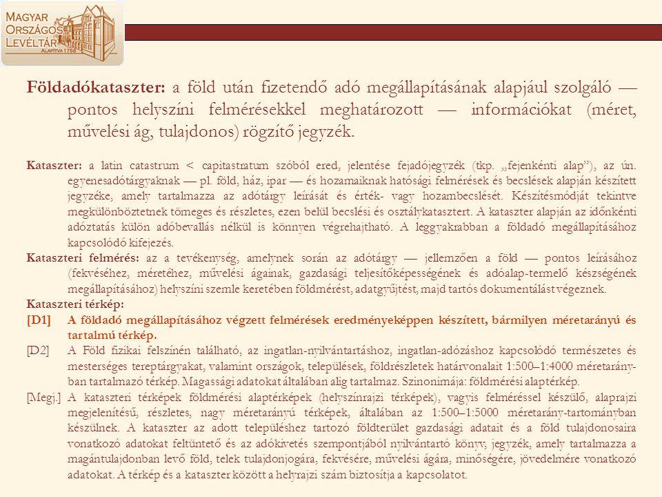 Földadókataszter: a föld után fizetendő adó megállapításának alapjául szolgáló — pontos helyszíni felmérésekkel meghatározott — információkat (méret,