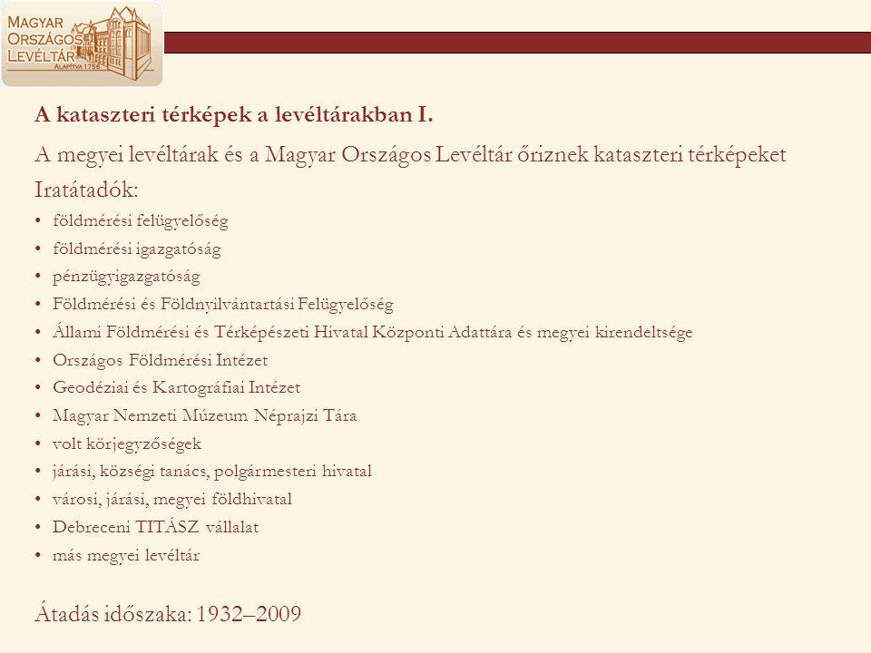 A kataszteri térképek a levéltárakban I. A megyei levéltárak és a Magyar Országos Levéltár őriznek kataszteri térképeket Iratátadók: földmérési felügy