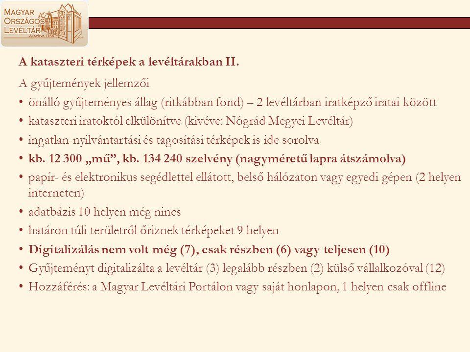 Nem a levéltárakban őrzött kataszteri térképek (FÖMI) Magyar Királyi Kataszteri Térképek Megye Királyi Kateszteri Térképek Összesen (db) Megyei Földhivatalokn ál van (db) % Budapest --- Baranya 4034 100% Bács- Kiskun 49813146% Békés 3086 0% Borsod - Abaúj - Zemplén 4344 0% Csongrád 207583040% Fejér 2590 0% Győr - Moson - Sopron 303358819% Hajdú - Bihar 3364572% Heves 2505 0% Komárom - Esztergom 1704 0% Nógrád 1953 100% Pest 4393 0% Somogy 1971118760% Szabolcs - Szatmár - Bereg 4137752% Jász - Nagykun - Szolnok 3021 0% Tolna 28061254% Vas 301235012% Veszprém 328477724% Zala 28111425% Összesen: 591041043218%