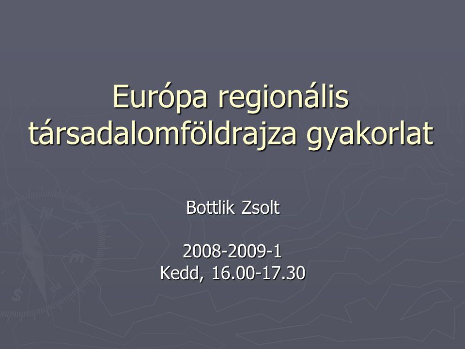 Európa regionális társadalomföldrajza gyakorlat Bottlik Zsolt 2008-2009-1 Kedd, 16.00-17.30