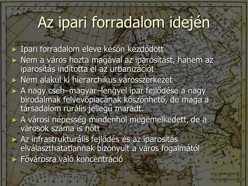 Az ipari forradalom idején ► Ipari forradalom eleve későn kezdődött ► Nem a város hozta magával az iparosítást, hanem az iparosítás indította el az urbanizációt ► Nem alakul ki hierarchikus városszerkezet ► A nagy cseh–magyar–lengyel ipar fejlődése a nagy birodalmak felvevőpiacának köszönhető, de maga a társadalom rurális jellegű maradt.