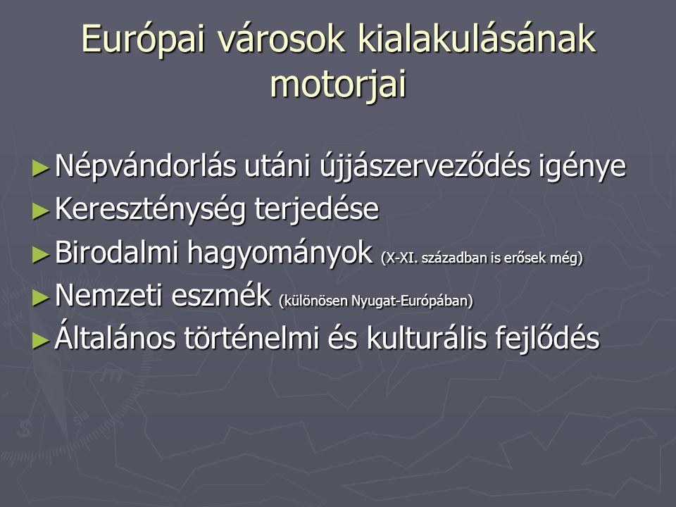 Európai városok kialakulásának motorjai ► Népvándorlás utáni újjászerveződés igénye ► Kereszténység terjedése ► Birodalmi hagyományok (X-XI.
