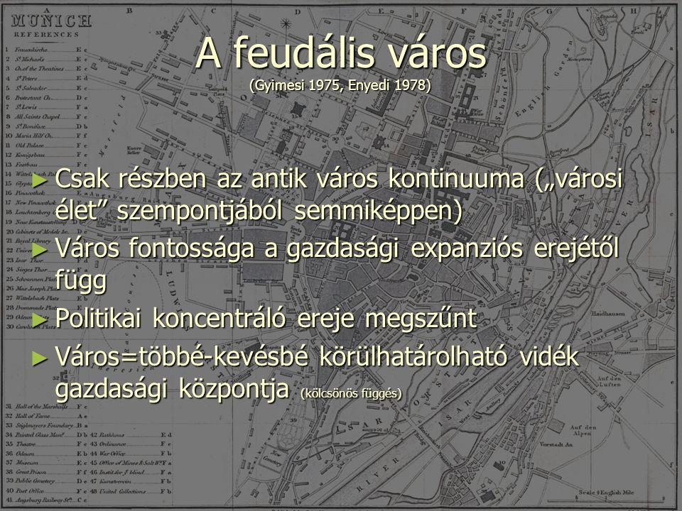 """A feudális város (Gyimesi 1975, Enyedi 1978) ► Csak részben az antik város kontinuuma (""""városi élet szempontjából semmiképpen) ► Város fontossága a gazdasági expanziós erejétől függ ► Politikai koncentráló ereje megszűnt ► Város=többé-kevésbé körülhatárolható vidék gazdasági központja (kölcsönös függés)"""
