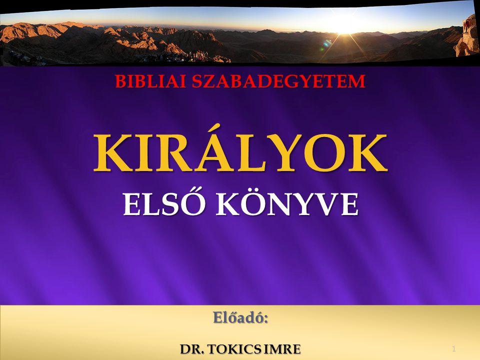 BIBLIAI SZABADEGYETEM KIRÁLYOK ELSŐ KÖNYVE Előadó: DR. TOKICS IMRE 1