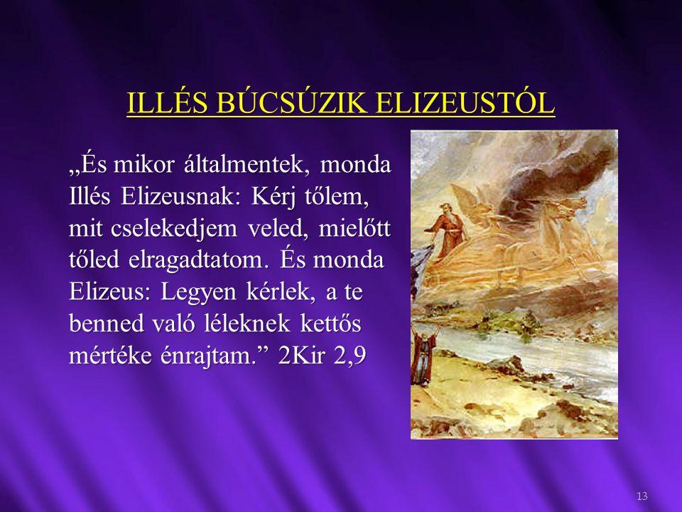 """ILLÉS BÚCSÚZIK ELIZEUSTÓL 13 """"És mikor általmentek, monda Illés Elizeusnak: Kérj tőlem, mit cselekedjem veled, mielőtt tőled elragadtatom. És monda El"""