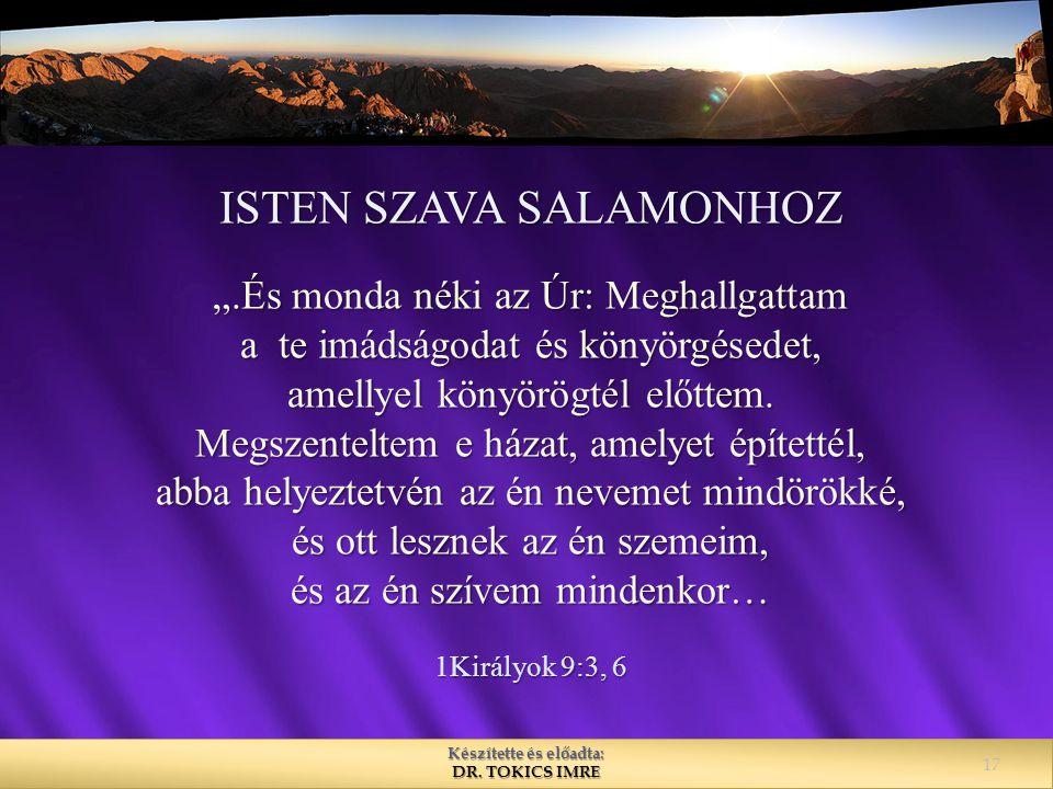 """Készítette és előadta: DR. TOKICS IMRE ISTEN SZAVA SALAMONHOZ """".És monda néki az Úr: Meghallgattam a te imádságodat és könyörgésedet, amellyel könyörö"""