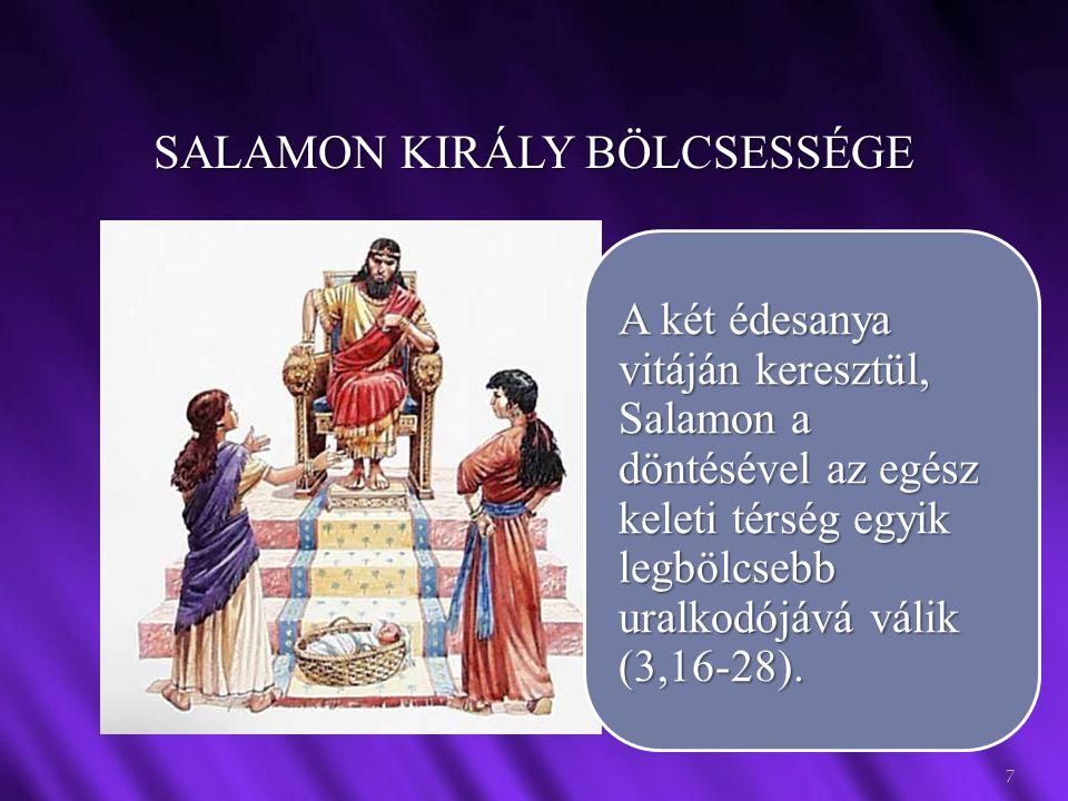 SALAMON KIRÁLY BÖLCSESSÉGE 7 A két édesanya vitáján keresztül, Salamon a döntésével az egész keleti térség egyik legbölcsebb uralkodójává válik (3,16-