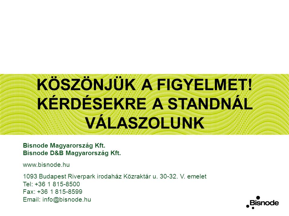 KÖSZÖNJÜK A FIGYELMET! KÉRDÉSEKRE A STANDNÁL VÁLASZOLUNK Bisnode Magyarország Kft. Bisnode D&B Magyarország Kft. www.bisnode.hu 1093 Budapest Riverpar