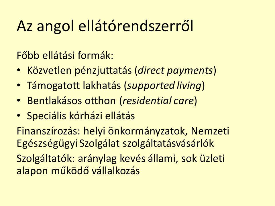 Az angol ellátórendszerről Főbb ellátási formák: Közvetlen pénzjuttatás (direct payments) Támogatott lakhatás (supported living) Bentlakásos otthon (residential care) Speciális kórházi ellátás Finanszírozás: helyi önkormányzatok, Nemzeti Egészségügyi Szolgálat szolgáltatásvásárlók Szolgáltatók: aránylag kevés állami, sok üzleti alapon működő vállalkozás