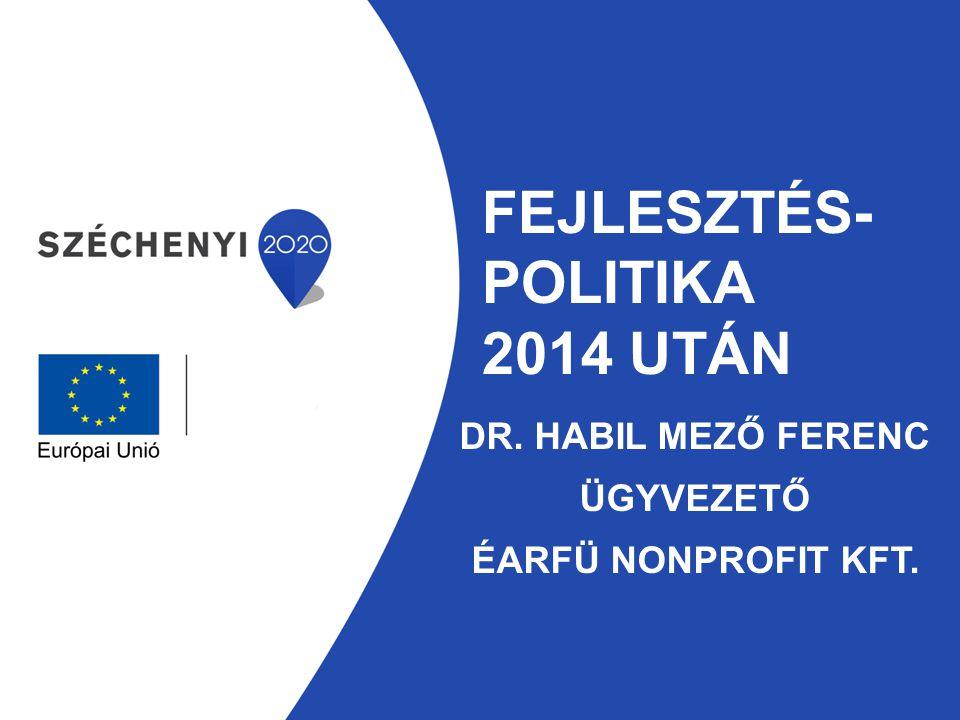 FEJLESZTÉS- POLITIKA 2014 UTÁN DR. HABIL MEZŐ FERENC ÜGYVEZETŐ ÉARFÜ NONPROFIT KFT.