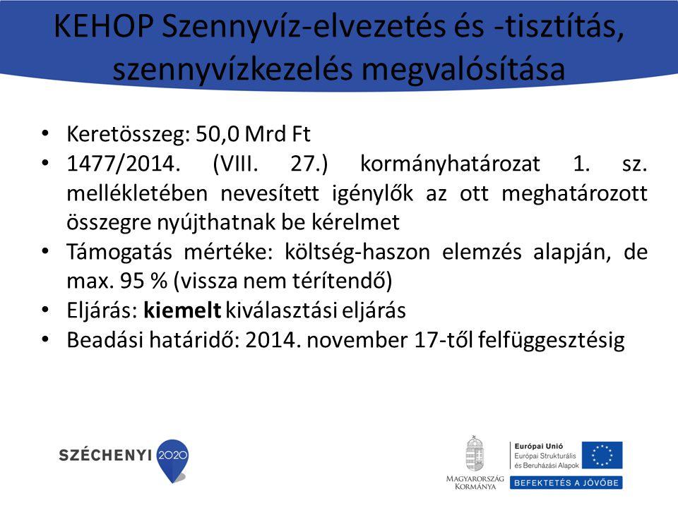 KEHOP Szennyvíz-elvezetés és -tisztítás, szennyvízkezelés megvalósítása Keretösszeg: 50,0 Mrd Ft 1477/2014. (VIII. 27.) kormányhatározat 1. sz. mellék