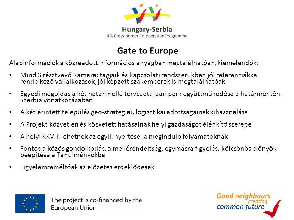Gate to Europe Alapinformációk a közreadott Információs anyagban megtalálhatóan, kiemelendők: Mind 3 résztvevő Kamara: tagjaik és kapcsolati rendszerükben jól referenciákkal rendelkező vállalkozások, jól képzett szakemberek is megtalálhatóak Egyedi megoldás a két határ mellé tervezett Ipari park együttműködése a határmentén, Szerbia vonatkozásában A két érintett település geo-stratégiai, logisztikai adottságainak kihasználása A Projekt közvetlen és közvetett hatásainak helyi gazdaságot élénkítő szerepe A helyi KKV-k lehetnek az egyik nyertesei a meginduló folyamatoknak Fontos a közös gondolkodás, a mellérendeltség, egymásra figyelés, kölcsönös előnyök beépítése a Tanulmányokba Figyelemreméltóak az előzetes érdeklődések