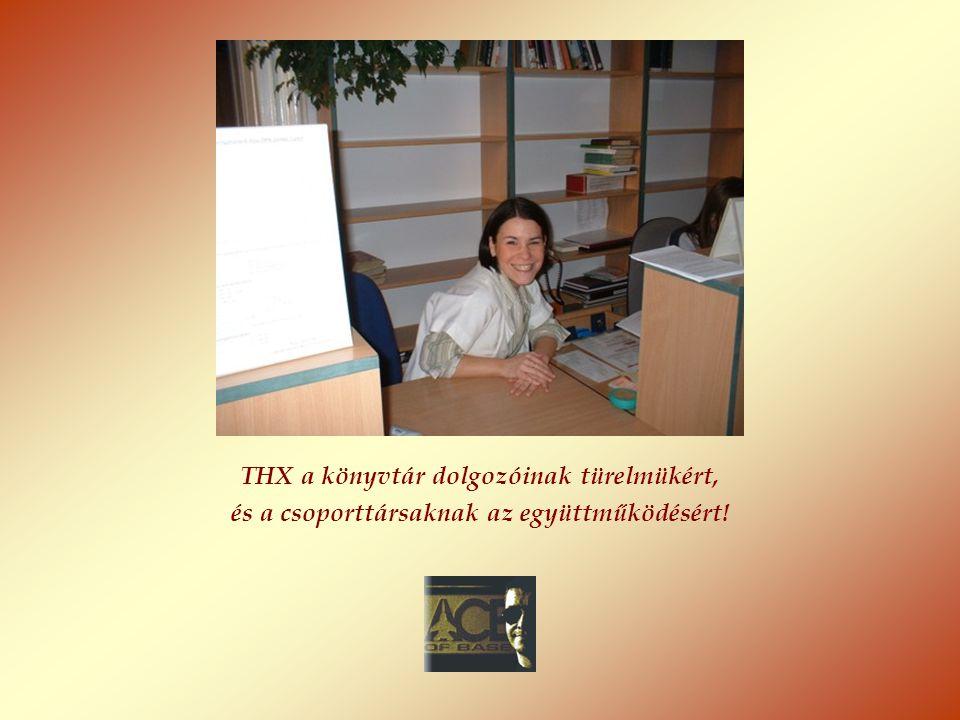 THX a könyvtár dolgozóinak türelmükért, és a csoporttársaknak az együttműködésért!
