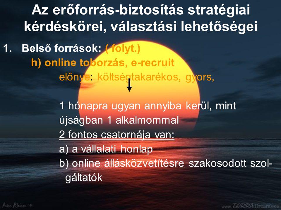 Az erőforrás-biztosítás stratégiai kérdéskörei, választási lehetőségei 1.Belső források: ( folyt.) h) online toborzás, e-recruit előnye: költségtakarékos, gyors, 1 hónapra ugyan annyiba kerül, mint újságban 1 alkalmommal 2 fontos csatornája van: a) a vállalati honlap b) online állásközvetítésre szakosodott szol- gáltatók