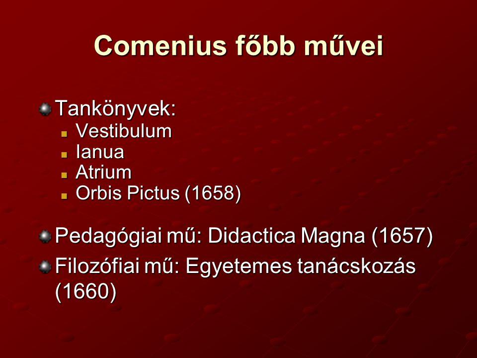 Comenius főbb művei Tankönyvek: Vestibulum Vestibulum Ianua Ianua Atrium Atrium Orbis Pictus (1658) Orbis Pictus (1658) Pedagógiai mű: Didactica Magna (1657) Filozófiai mű: Egyetemes tanácskozás (1660)