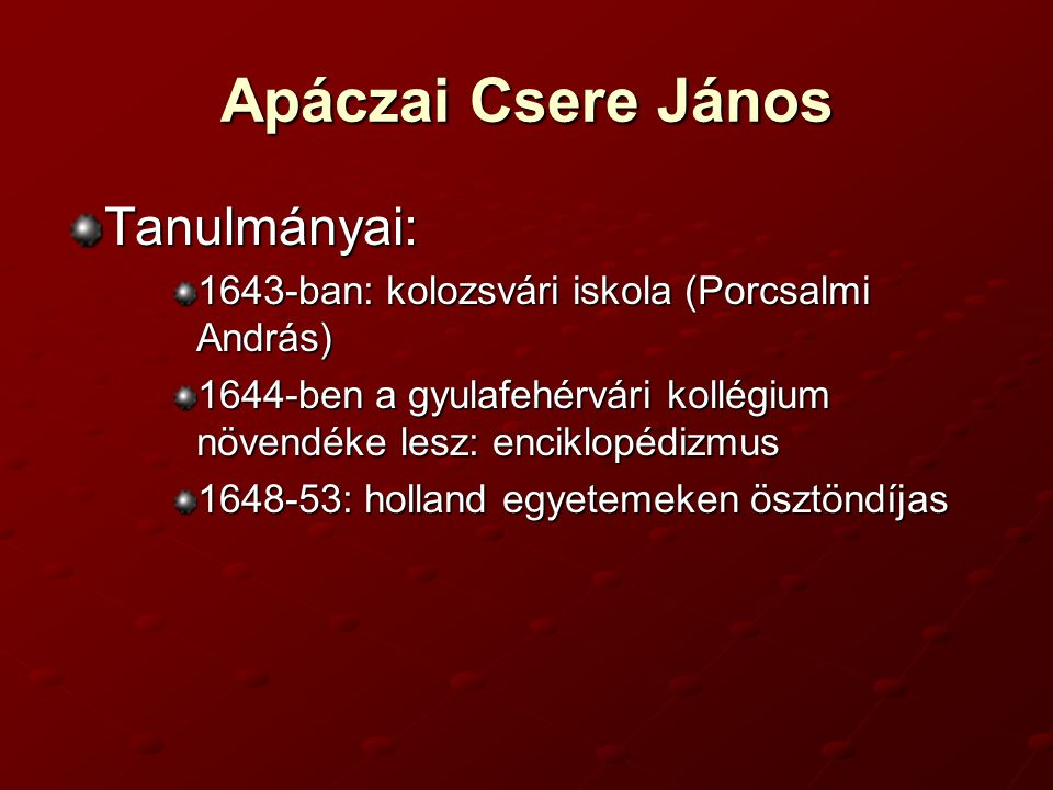 Apáczai Csere János Tanulmányai: 1643-ban: kolozsvári iskola (Porcsalmi András) 1644-ben a gyulafehérvári kollégium növendéke lesz: enciklopédizmus 1648-53: holland egyetemeken ösztöndíjas