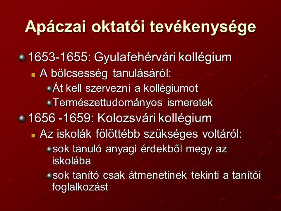 Apáczai oktatói tevékenysége 1653-1655: Gyulafehérvári kollégium A bölcsesség tanulásáról: Át kell szervezni a kollégiumot Természettudományos ismeretek 1656 -1659: Kolozsvári kollégium Az iskolák fölöttébb szükséges voltáról: sok tanuló anyagi érdekből megy az iskolába sok tanító csak átmenetinek tekinti a tanítói foglalkozást