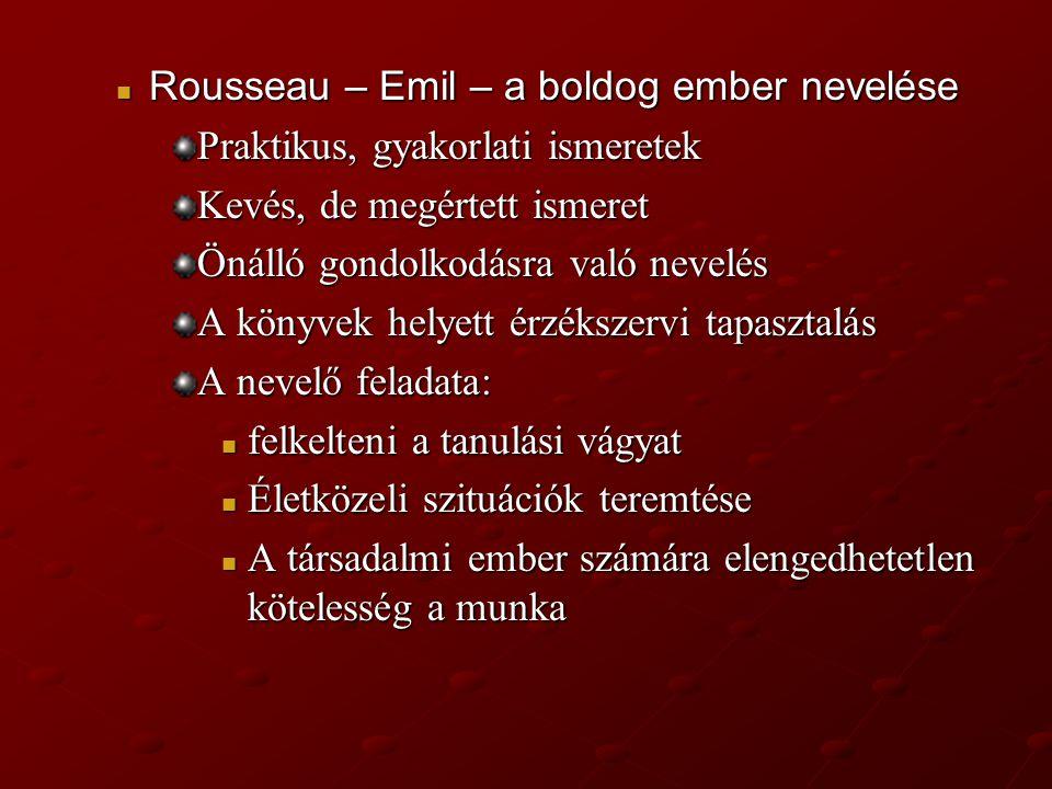 Rousseau – Emil – a boldog ember nevelése Rousseau – Emil – a boldog ember nevelése Praktikus, gyakorlati ismeretek Kevés, de megértett ismeret Önálló