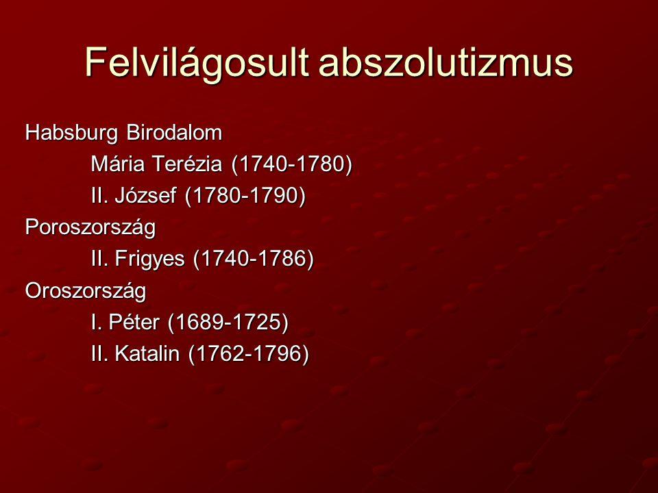 Felvilágosult abszolutizmus Habsburg Birodalom Mária Terézia (1740-1780) II. József (1780-1790) Poroszország II. Frigyes (1740-1786) Oroszország I. Pé