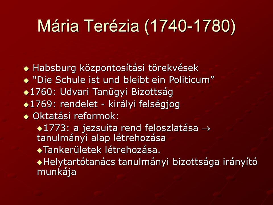 Mária Terézia (1740-1780)  Habsburg központosítási törekvések  Die Schule ist und bleibt ein Politicum  1760: Udvari Tanügyi Bizottság  1769: rendelet - királyi felségjog  Oktatási reformok:  1773: a jezsuita rend feloszlatása  tanulmányi alap létrehozása  Tankerületek létrehozása.