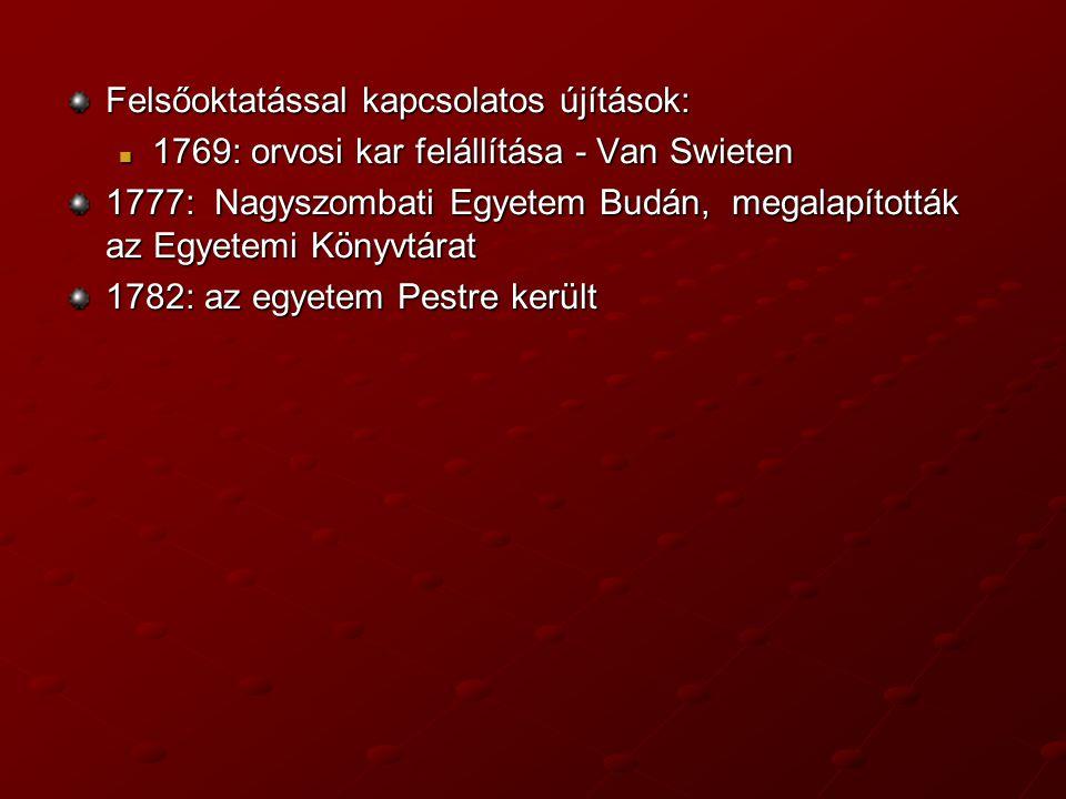 Felsőoktatással kapcsolatos újítások: 1769: orvosi kar felállítása - Van Swieten 1769: orvosi kar felállítása - Van Swieten 1777: Nagyszombati Egyetem Budán, megalapították az Egyetemi Könyvtárat 1782: az egyetem Pestre került
