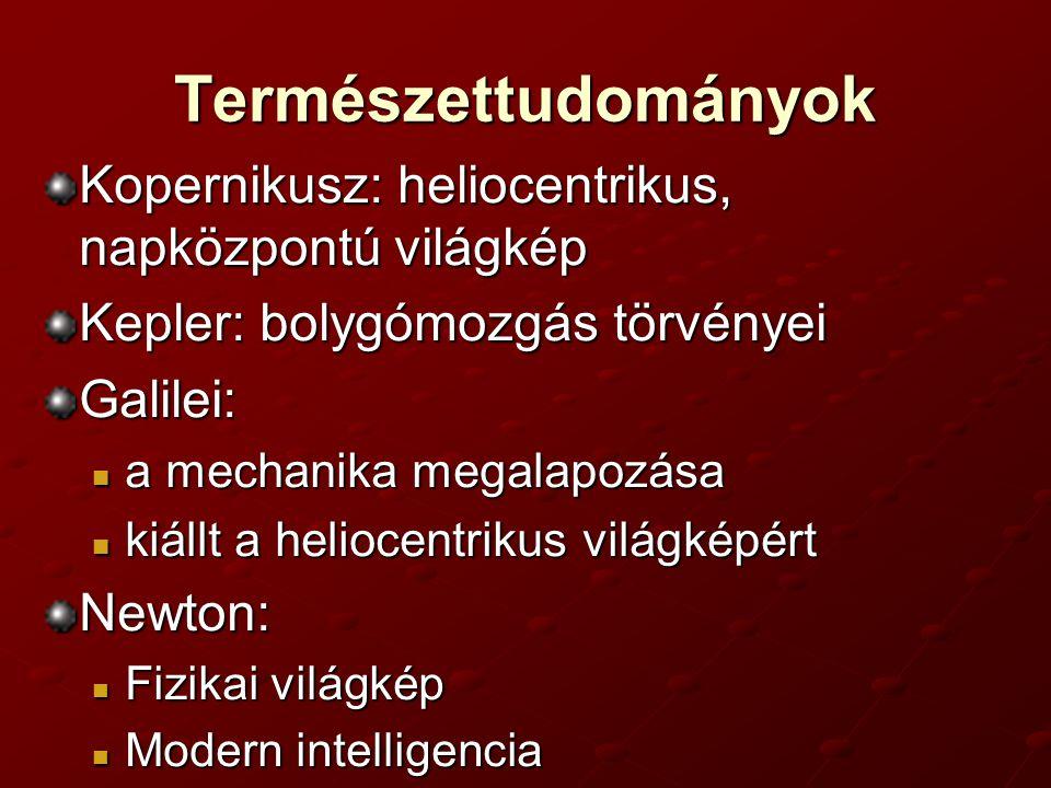 Természettudományok Kopernikusz: heliocentrikus, napközpontú világkép Kepler: bolygómozgás törvényei Galilei: a mechanika megalapozása a mechanika megalapozása kiállt a heliocentrikus világképért kiállt a heliocentrikus világképértNewton: Fizikai világkép Fizikai világkép Modern intelligencia Modern intelligencia