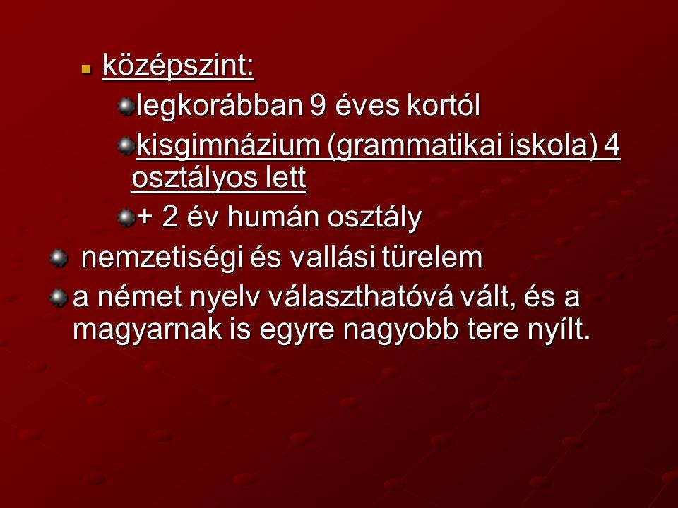 középszint: középszint: legkorábban 9 éves kortól kisgimnázium (grammatikai iskola) 4 osztályos lett + 2 év humán osztály nemzetiségi és vallási türelem nemzetiségi és vallási türelem a német nyelv választhatóvá vált, és a magyarnak is egyre nagyobb tere nyílt.