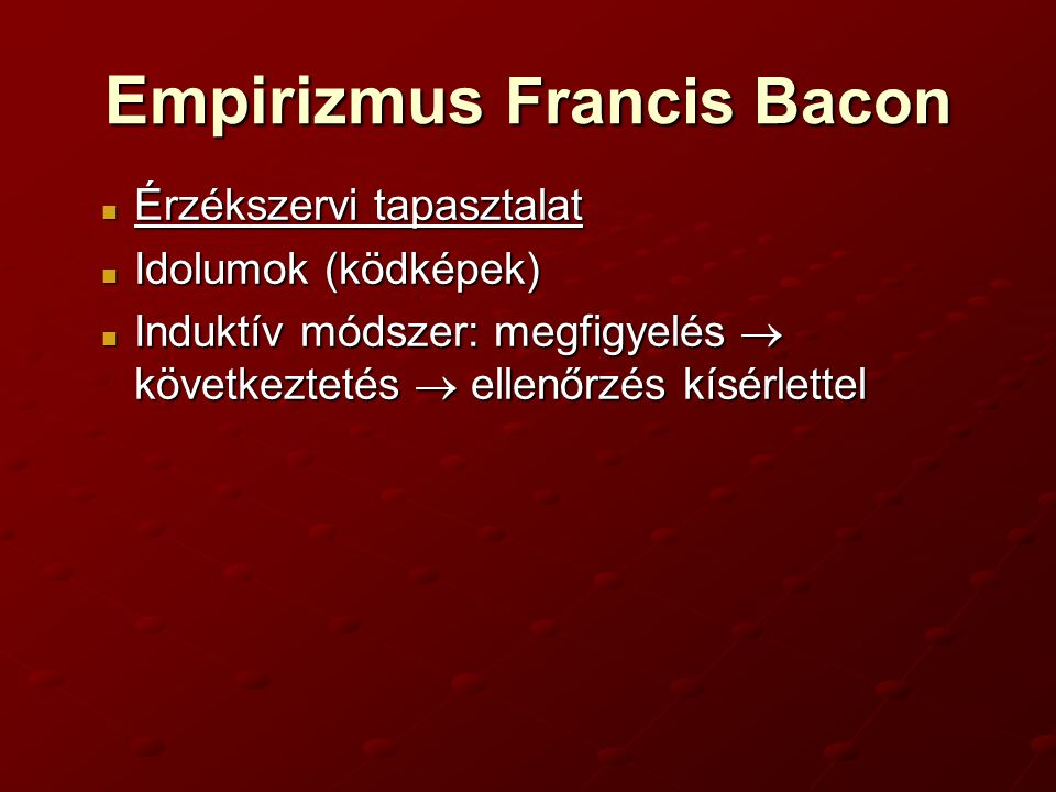 Empirizmus Francis Bacon Érzékszervi tapasztalat Érzékszervi tapasztalat Idolumok (ködképek) Idolumok (ködképek) Induktív módszer: megfigyelés  következtetés  ellenőrzés kísérlettel Induktív módszer: megfigyelés  következtetés  ellenőrzés kísérlettel