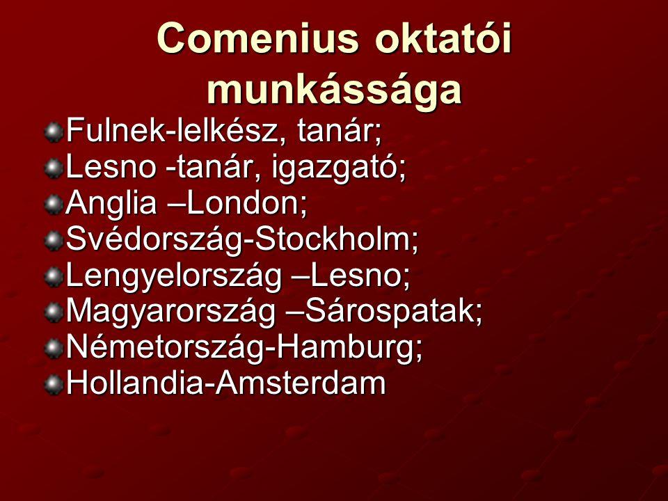 Comenius oktatói munkássága Fulnek-lelkész, tanár; Lesno -tanár, igazgató; Anglia –London; Svédország-Stockholm; Lengyelország –Lesno; Magyarország –Sárospatak; Németország-Hamburg;Hollandia-Amsterdam