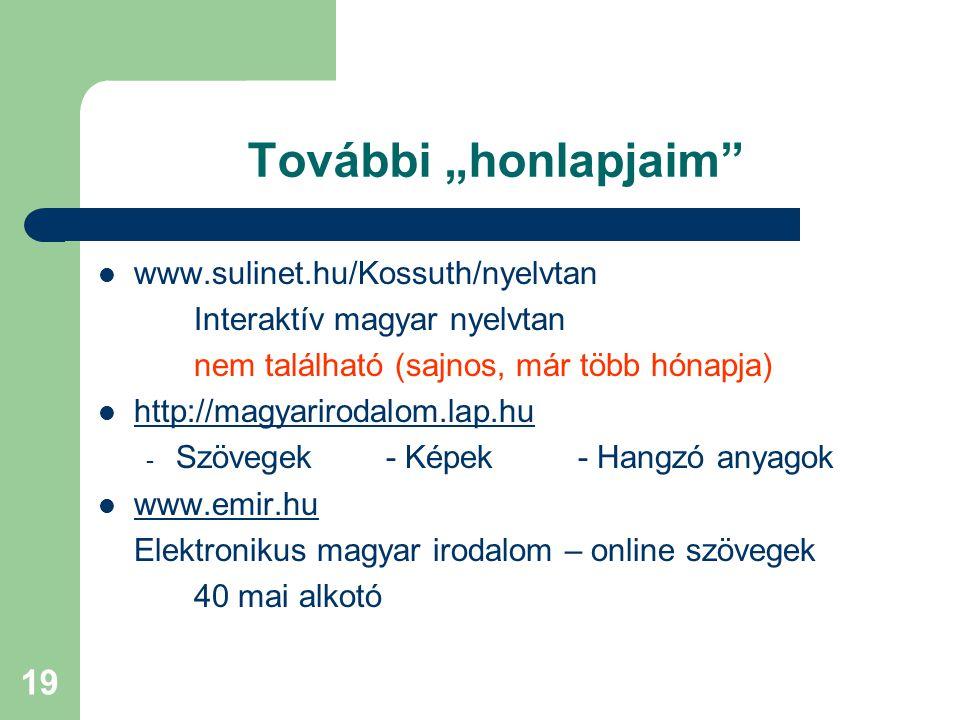 """19 További """"honlapjaim www.sulinet.hu/Kossuth/nyelvtan Interaktív magyar nyelvtan nem található (sajnos, már több hónapja) http://magyarirodalom.lap.hu - Szövegek- Képek- Hangzó anyagok www.emir.hu Elektronikus magyar irodalom – online szövegek 40 mai alkotó"""