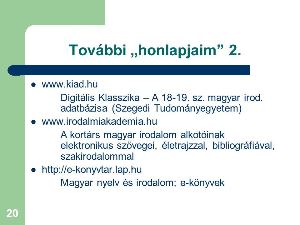 """20 További """"honlapjaim"""" 2. www.kiad.hu Digitális Klasszika – A 18-19. sz. magyar irod. adatbázisa (Szegedi Tudományegyetem) www.irodalmiakademia.hu A"""