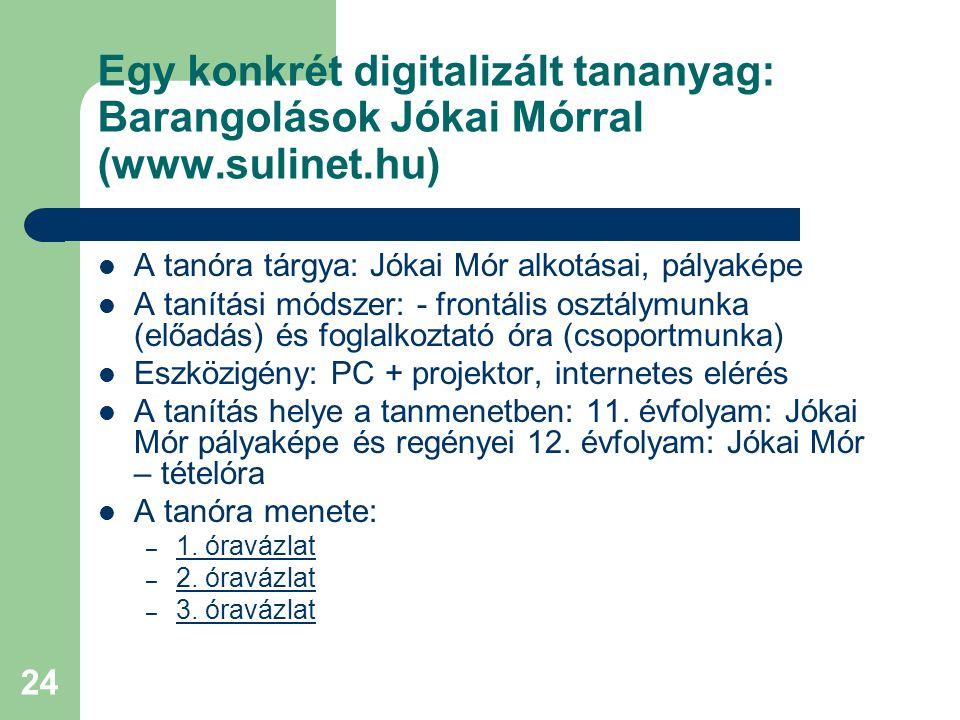 24 Egy konkrét digitalizált tananyag: Barangolások Jókai Mórral (www.sulinet.hu) A tanóra tárgya: Jókai Mór alkotásai, pályaképe A tanítási módszer: - frontális osztálymunka (előadás) és foglalkoztató óra (csoportmunka) Eszközigény: PC + projektor, internetes elérés A tanítás helye a tanmenetben: 11.