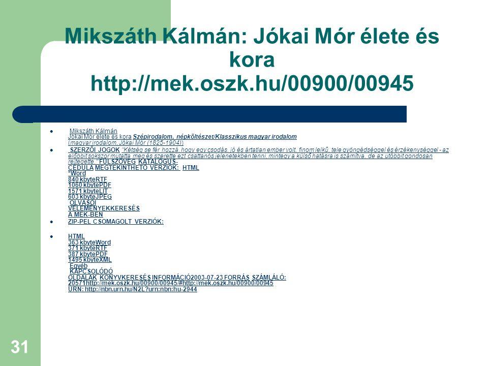 31 Mikszáth Kálmán: Jókai Mór élete és kora http://mek.oszk.hu/00900/00945 Mikszáth Kálmán Jókai Mór élete és kora Szépirodalom, népköltészet/Klasszik