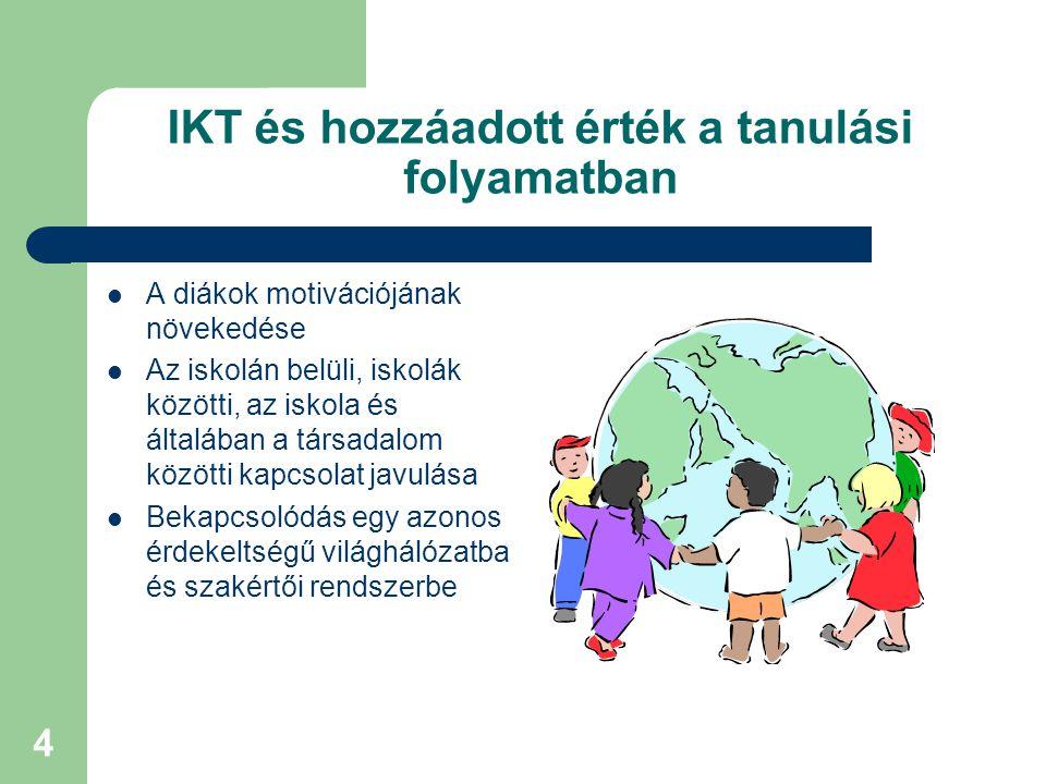 4 IKT és hozzáadott érték a tanulási folyamatban A diákok motivációjának növekedése Az iskolán belüli, iskolák közötti, az iskola és általában a társadalom közötti kapcsolat javulása Bekapcsolódás egy azonos érdekeltségű világhálózatba és szakértői rendszerbe