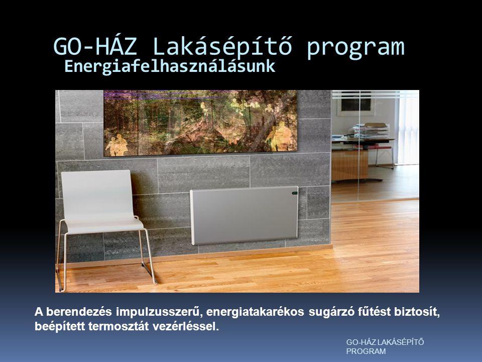 Energiafelhasználásunk GO-HÁZ Lakásépítő program GO-HÁZ LAKÁSÉPÍTŐ PROGRAM A berendezés impulzusszerű, energiatakarékos sugárzó fűtést biztosít, beépített termosztát vezérléssel.