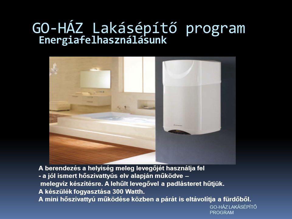 Energiafelhasználásunk GO-HÁZ Lakásépítő program GO-HÁZ LAKÁSÉPÍTŐ PROGRAM A berendezés a helyiség meleg levegőjét használja fel - a jól ismert hőszivattyús elv alapján működve – melegvíz készítésre.