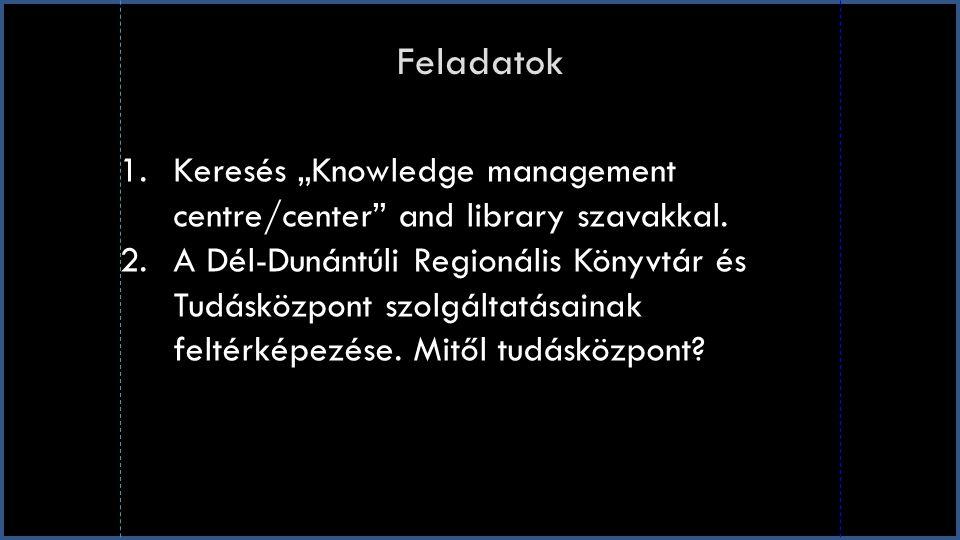 """Feladatok 1.Keresés """"Knowledge management centre/center"""" and library szavakkal. 2.A Dél-Dunántúli Regionális Könyvtár és Tudásközpont szolgáltatásaina"""