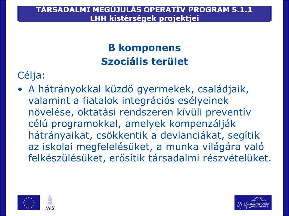 TÁRSADALMI MEGÚJULÁS OPERATÍV PROGRAM 5.1.1 LHH kistérségek projektjei B komponens Szociális terület Célja: A hátrányokkal küzdő gyermekek, családjaik
