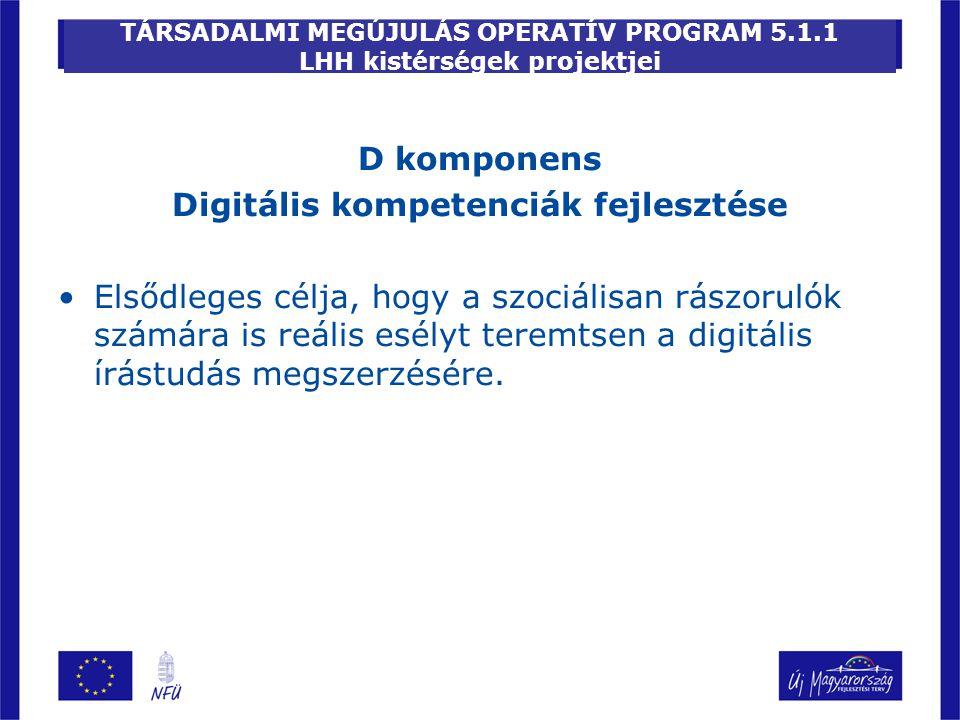 TÁRSADALMI MEGÚJULÁS OPERATÍV PROGRAM 5.1.1 LHH kistérségek projektjei D komponens Digitális kompetenciák fejlesztése Elsődleges célja, hogy a szociálisan rászorulók számára is reális esélyt teremtsen a digitális írástudás megszerzésére.